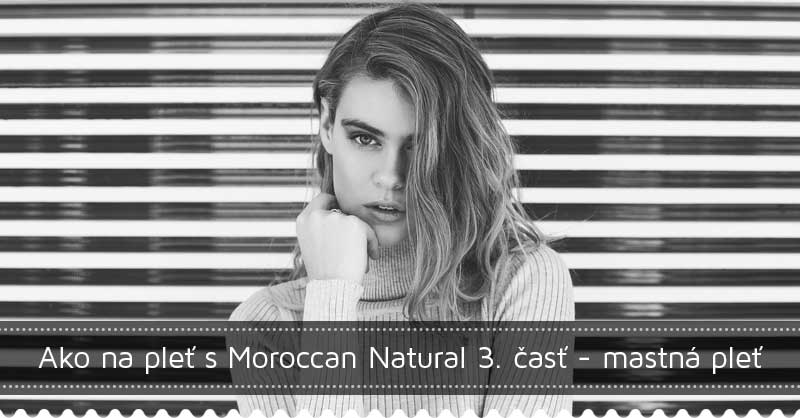 Ako na pleť s Moroccan Natural 3. časť - mastná a problematická pleť
