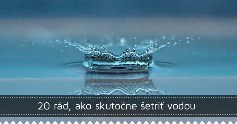 20 rád, ako skutočne šetriť vodou