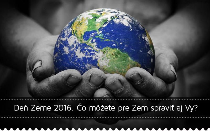 Deň Zeme 2016. Čo môžete pre Zem spraviť aj Vy?